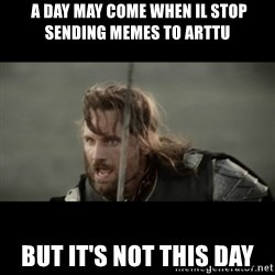 But it is not this Day ARAGORN - A Day may come when il stop sending memes to arttu But it's not this day