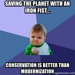 Success Kid - saving the planet with an iron fist... conservation is better than modernization