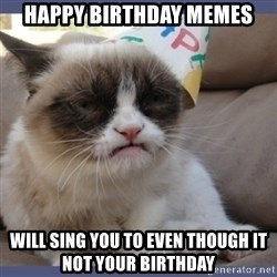 Birthday Grumpy Cat - Happy Birthday Memes Will sing you to even though it not your birthday