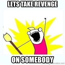 All the things - LETS TAKE REVENGE ON SOMEBODY