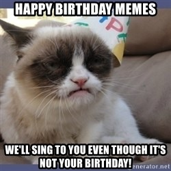 Birthday Grumpy Cat - Happy Birthday Memes We'll sing to you even though it's not your birthday!
