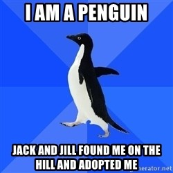 Socially Awkward Penguin - I AM A PENGUIN JACK AND JILL FOUND ME ON THE HILL AND ADOPTED ME