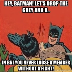 batman slap robin - Hey, Batman! Let's drop the grey and r.. In BNI you never loose a member without a fight!