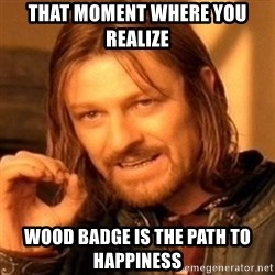One Does Not Simply - That moment where you realize Wood Badge is the path to happiness