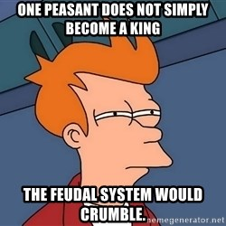 Futurama Fry - One peasant does not simply become a king  The feudal system would crumble.