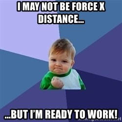 Success Kid - I may not be Force x Distance... ...but I'm ready to WORK!