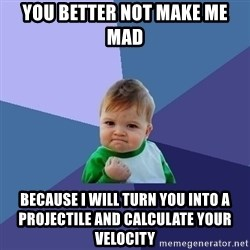 Success Kid - You better not make me mad Because I️ will turn you into a projectile and calculate your velocity