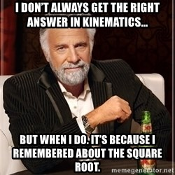 The Most Interesting Man In The World - I don't always get the right answer in kinematics... But when I do. It's because I remembered about the square root.
