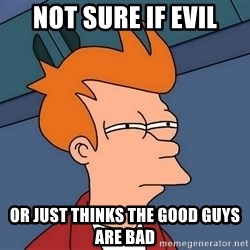 Futurama Fry - Not sure if evil or just thinks the good guys are bad