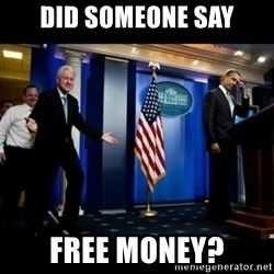 Inappropriate Timing Bill Clinton - Did someone say Free money?