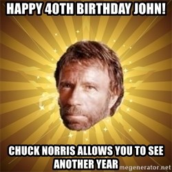Chuck Norris Advice - Happy 40th Birthday John! Chuck Norris allows you to see another year