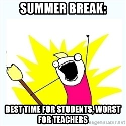 All the things - Summer Break: Best time for students, worst for teachers