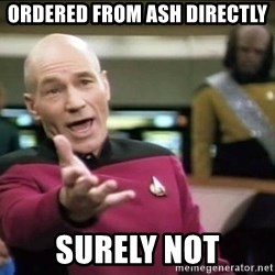 Why the fuck - Ordered from Ash directly Surely not