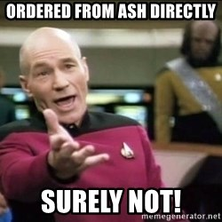 Why the fuck - Ordered from Ash directly Surely not!