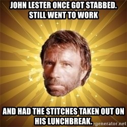Chuck Norris Advice - John Lester once got stabbed. Still went to work and had the stitches taken out on his lunchbreak.