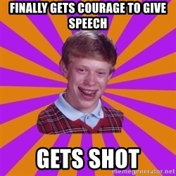 Unlucky Brian Strikes Again - Finally gets courage to give speech gets shot