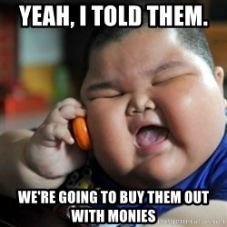 fat chinese kid - yeah, I told them.   We're going to buy them out with monies