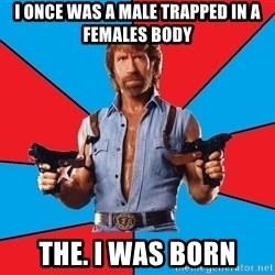 Chuck Norris  - I once was a male trapped in a females body The. I was born