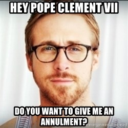 Ryan Gosling Hey Girl 3 - hey pope clement VIi Do you want to give me an annulment?