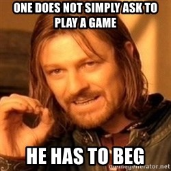 One Does Not Simply - one does not simply ask to play a game he has to beg