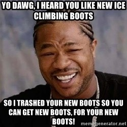 Yo Dawg - Yo Dawg, I heard you like new ice climbing boots So I trashed your new boots so you can get new boots, for your new boots!