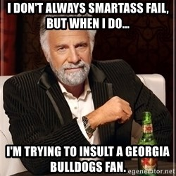 The Most Interesting Man In The World - I don't always smartass fail, but when I do... I'm trying to insult a Georgia Bulldogs fan.