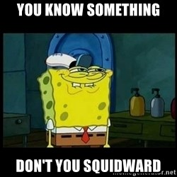 Don't you, Squidward? - You know something Don't you squidward
