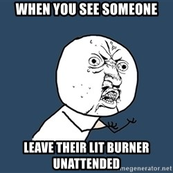 Y U No - When you see someone leave their lit burner unattended