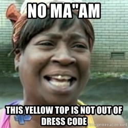 "Ain't nobody got time fo dat so - no ma""am this yellow top is not out of dress code"