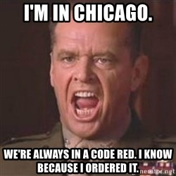 Jack Nicholson - You can't handle the truth! - I'm in Chicago. We're always in a Code Red. I know because I ordered it.