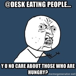 Y U No - @desk eating people... y u no care about those who are hungry?