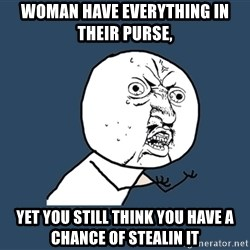 Y U No - woman have everything in their purse, yet you still think you have a chance of stealin it