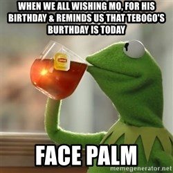 Kermit The Frog Drinking Tea - When we all wishing Mo, for his birthday & reminds us that Tebogo's burthday is today  Face palm