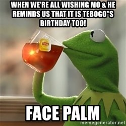 Kermit The Frog Drinking Tea - When we're all wishing Mo & he reminds us that it is Tebogo''s Birthday too! Face palm