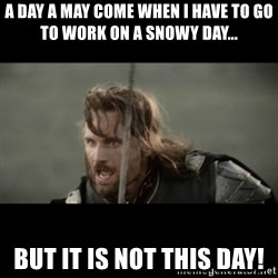 But it is not this Day ARAGORN - A day a may come when I have to go to work on a snowy day... but it is not this day!