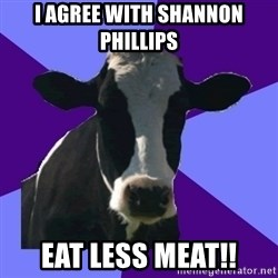 Coworker Cow - I agree with Shannon Phillips Eat less Meat!!