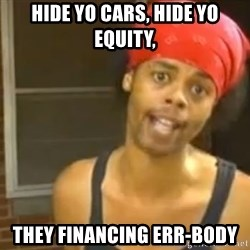 Hide Yo Kids - hide yo cars, hide yo equity, they financing err-body