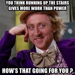 Willy Wonka - You think running up the stairs gives more work than power How's that going for you ?