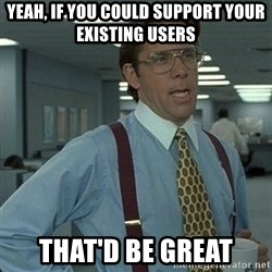 Yeah that'd be great... - Yeah, if you could support your existing users that'd be great