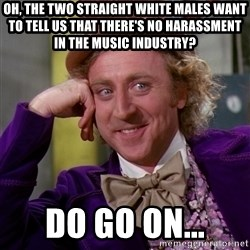 Willy Wonka - oh, the two straight white males want to tell us that there's no harassment in the music industry? DO go on...