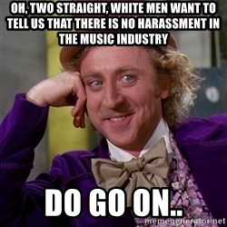 Willy Wonka - Oh, two straight, white men want to tell us that there is no harassment in the music industry do go on..
