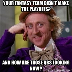 Willy Wonka - Your fantasy team didn't make the playoffs? and how are those QBs looking now?