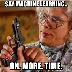 Madea-gun meme - Say Machine Learning.. On. More. Time.