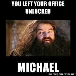You're a Wizard Harry - You left your office unlocked Michael