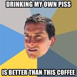 Bear Grylls - Drinking my own piss  is better than this coffee