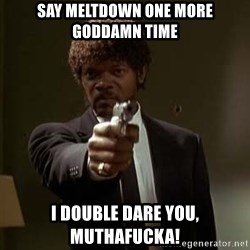 Jules Pulp Fiction - say meltdown one more goddamn time I double dare you, muthafucka!