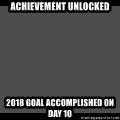 Achievement Unlocked - Achievement Unlocked 2018 Goal Accomplished on Day 10