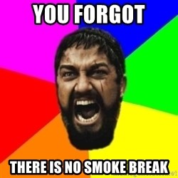 sparta - You forgot  there is no smoke break