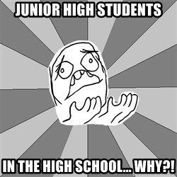 Whyyy??? - Junior high students In the high school... why?!