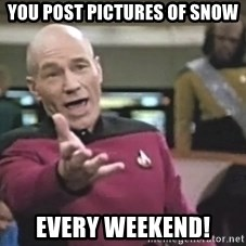 Captain Picard - You post pictures of snow every weekend!